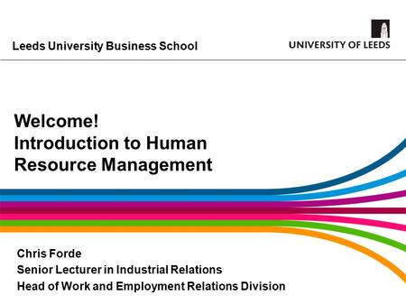 Leeds University Business School Welcome! Introduction to Human Resource Management Chris Forde Senior Lecturer in Industrial Relations Head of Work and.