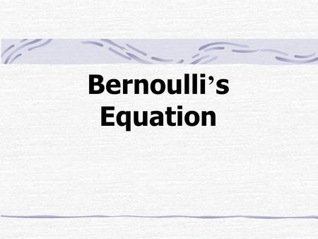 Bernoulli ' s Equation. Outline The Energy Balance for a Steady Incompressible Flow The Friction Heating Term Bernoulli ' s Equation The Head Form Diffusers.