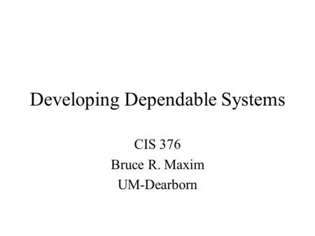 Developing Dependable Systems CIS 376 Bruce R. Maxim UM-Dearborn.