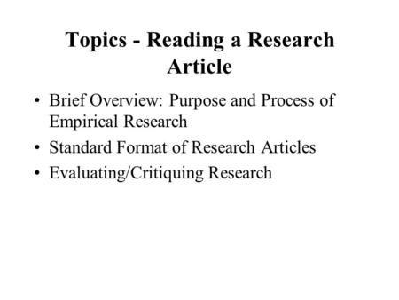 Topics - Reading a Research Article Brief Overview: Purpose and Process of Empirical Research Standard Format of Research Articles Evaluating/Critiquing.