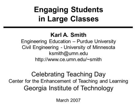Engaging Students in Large Classes Karl A. Smith Engineering <strong>Education</strong> – Purdue University Civil Engineering - University of Minnesota
