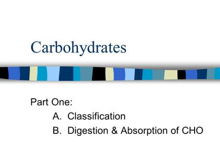 Carbohydrates Part One: A. Classification B. Digestion & Absorption of CHO.