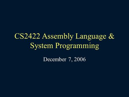 CS2422 Assembly Language & System Programming December 7, 2006.