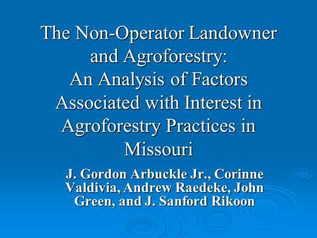 The Non-Operator Landowner and Agroforestry: An Analysis of Factors Associated with Interest in Agroforestry Practices in Missouri J. Gordon Arbuckle Jr.,