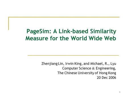 1 PageSim: A Link-based Similarity Measure for the World Wide Web Zhenjiang Lin, Irwin King, and Michael, R., Lyu Computer Science & Engineering, The Chinese.