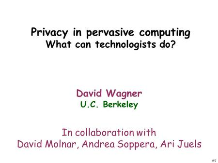 #1 Privacy in pervasive computing What can technologists do? David Wagner U.C. Berkeley In collaboration with David Molnar, Andrea Soppera, Ari Juels.