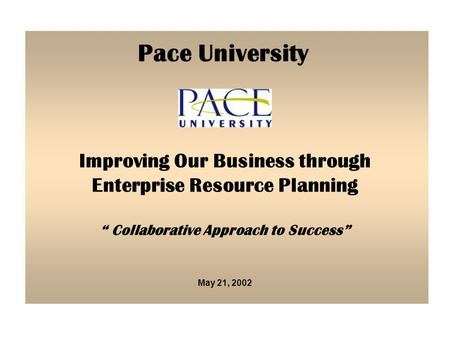 "May 21, 2002 Improving Our Business through Enterprise Resource Planning "" Collaborative Approach to Success"" Pace University."
