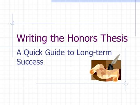 Writing the Honors Thesis A Quick Guide to Long-term Success.