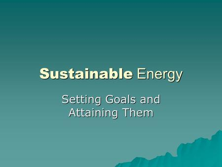 Sustainable Energy Setting Goals and Attaining Them.