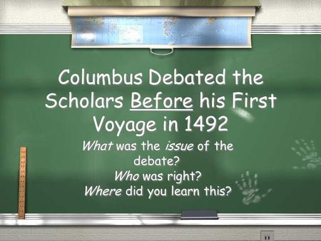 Columbus Debated the Scholars Before his First Voyage in 1492 What was the issue of the debate? Who was right? Where did you learn this? What was the issue.