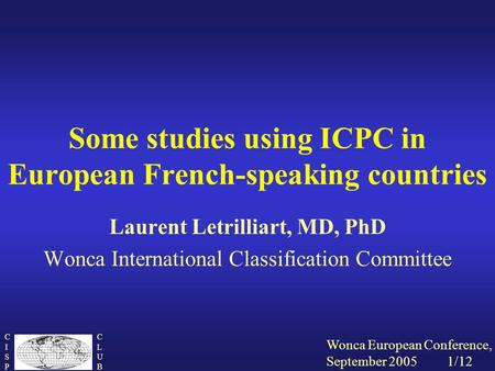 Wonca European Conference, September 2005 1/12 CISPCISP CLUBCLUB Some studies using ICPC in European French-speaking countries Laurent Letrilliart, MD,