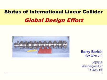 Status of International Linear Collider Global Design Effort Barry Barish (by telecon) HEPAP Washington DC 18-May-05.