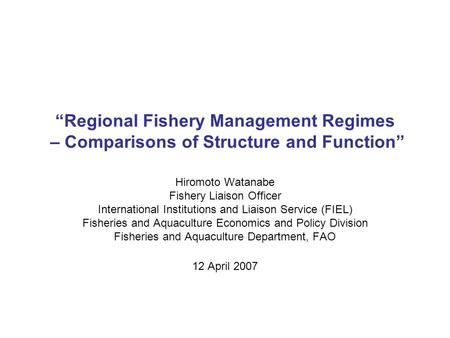 """Regional Fishery Management Regimes – Comparisons of Structure and Function"" Hiromoto Watanabe Fishery Liaison Officer International Institutions and."