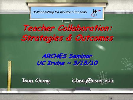 Collaborating for Student Success Teacher Collaboration: Strategies & Outcomes ARCHES Seminar UC Irvine ~ 3/15/10 Ivan Cheng