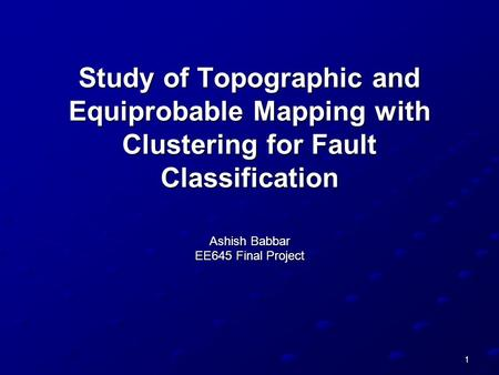 1 Study of Topographic and Equiprobable Mapping with Clustering for Fault Classification Ashish Babbar EE645 Final Project.