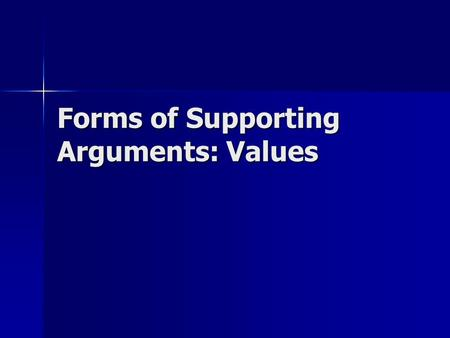 Forms of Supporting Arguments: Values. Values… A guiding influence made of our life experiences and truths A guiding influence made of our life experiences.