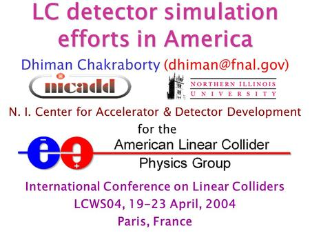 LC detector simulation efforts in America Dhiman Chakraborty N. I. Center for Accelerator & Detector Development for the International.