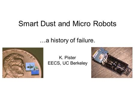 Smart Dust and Micro Robots K. Pister EECS, UC Berkeley …a history of failure.