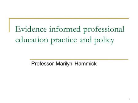 1 Evidence informed professional education practice and policy Professor Marilyn Hammick.