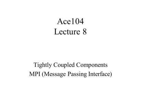 Ace104 Lecture 8 Tightly Coupled Components MPI (Message Passing Interface)