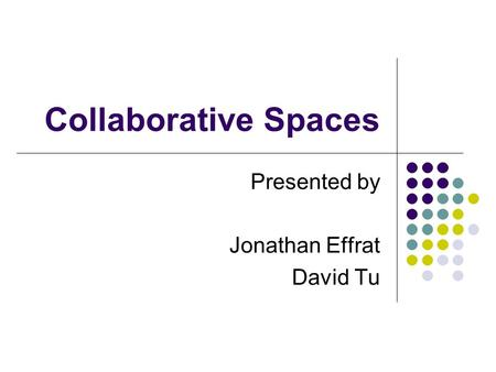 Collaborative Spaces Presented by Jonathan Effrat David Tu.