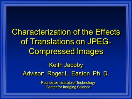 Characterization of the Effects of Translations on JPEG- Compressed Images Keith Jacoby Advisor: Roger L. Easton, Ph. D. Keith Jacoby Advisor: Roger L.