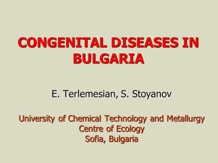 CONGENITAL DISEASES IN BULGARIA E. Terlemesian, S. Stoyanov University of Chemical Technology and Metallurgy Centre of Ecology Sofia, Bulgaria.