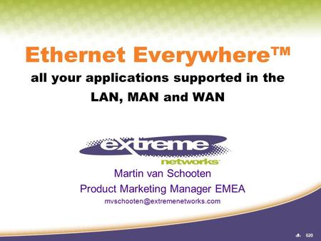 11020 Ethernet Everywhere™ all your applications supported in the LAN, MAN and WAN Martin van Schooten Product Marketing Manager EMEA