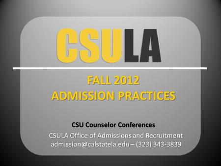 CSULA Office of Admissions and Recruitment – (323) 343-3839 FALL 2012 ADMISSION PRACTICES CSU Counselor Conferences.