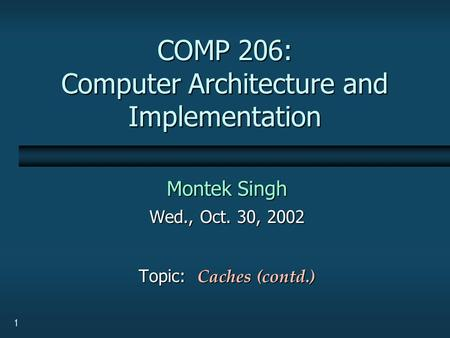1 COMP 206: Computer Architecture and Implementation Montek Singh Wed., Oct. 30, 2002 Topic: Caches (contd.)