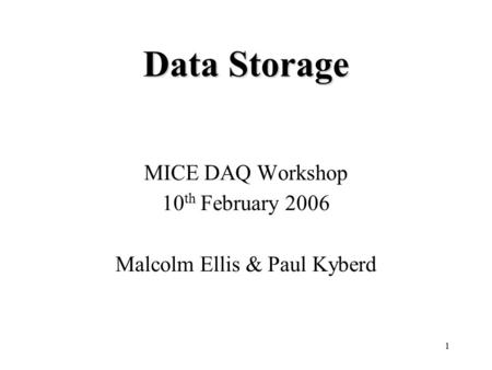 1 Data Storage MICE DAQ Workshop 10 th February 2006 Malcolm Ellis & Paul Kyberd.