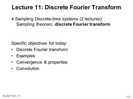 EE-2027 SaS, L11 1/13 Lecture 11: Discrete Fourier Transform 4 Sampling Discrete-time systems (2 lectures): Sampling theorem, discrete Fourier transform.