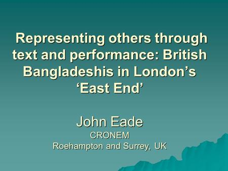Representing others through text and performance: British Bangladeshis in London's 'East End' John Eade CRONEM Roehampton and Surrey, UK Representing others.