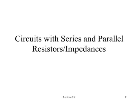 Lecture 231 Circuits with Series and Parallel Resistors/Impedances.