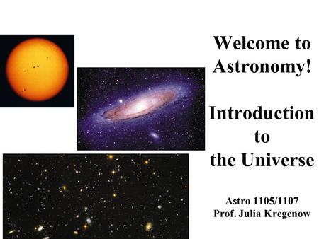 Welcome to Astronomy! Introduction to the Universe Astro 1105/1107 Prof. Julia Kregenow.