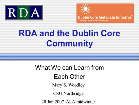 RDA and the Dublin Core Community What We can Learn from Each Other Mary S. Woodley CSU Northridge 20 Jan 2007 ALA midwinter.