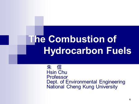 1 The Combustion of Hydrocarbon Fuels 朱 信 Hsin Chu Professor Dept. of Environmental Engineering National Cheng Kung University.