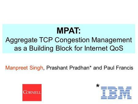 1 Manpreet Singh, Prashant Pradhan* and Paul Francis * MPAT: Aggregate TCP Congestion Management as a Building Block for Internet QoS.
