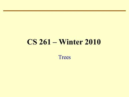 CS 261 – Winter 2010 Trees. Ubiquitous – they are everywhere in CS Probably ranks third among the most used data structure: 1.Vectors and Arrays 2.Lists.