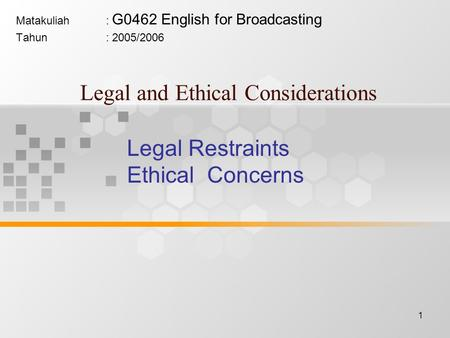 1 Legal and Ethical Considerations Matakuliah: G0462 English for Broadcasting Tahun: 2005/2006 Legal Restraints Ethical Concerns.