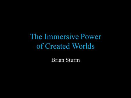 The Immersive Power of Created Worlds Brian Sturm.