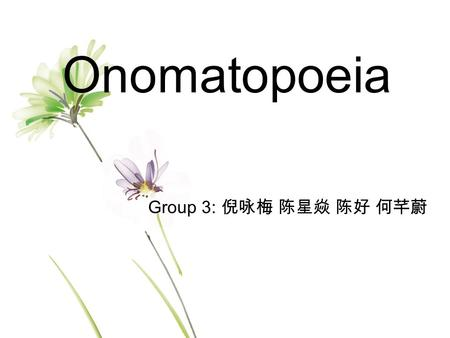 Onomatopoeia Group 3: 倪咏梅 陈星焱 陈好 何芊蔚. Onomatopoeia Motivation Definition Classification Features Application Conclusion.