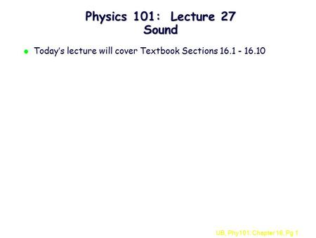 UB, Phy101: Chapter 16, Pg 1 Physics 101: Lecture 27 Sound l Today's lecture will cover Textbook Sections 16.1 - 16.10.