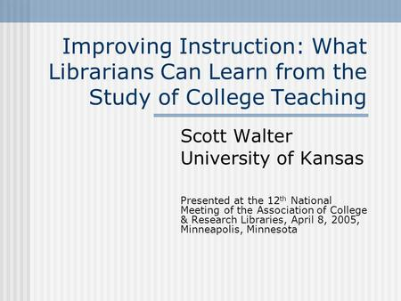 Improving Instruction: What Librarians Can Learn from the Study of College Teaching Scott Walter University of Kansas Presented at the 12 th National Meeting.