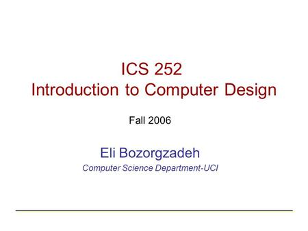 ICS 252 Introduction to Computer Design Fall 2006 Eli Bozorgzadeh Computer Science Department-UCI.