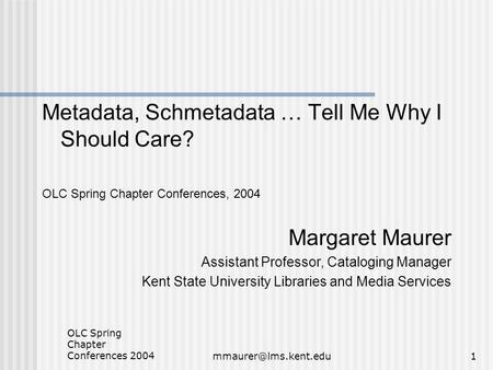OLC Spring Chapter Conferences Metadata, Schmetadata … Tell Me Why I Should Care? OLC Spring Chapter Conferences, 2004 Margaret.