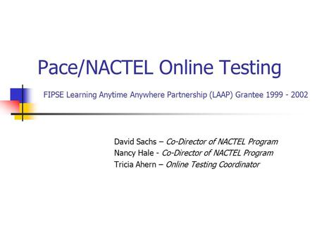 Pace/NACTEL Online Testing FIPSE Learning Anytime Anywhere Partnership (LAAP) Grantee 1999 - 2002 David Sachs – Co-Director of NACTEL Program Nancy Hale.