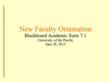 New Faculty Orientation Blackboard Academic Suite 7.1 University of the Pacific June 28, 2015.