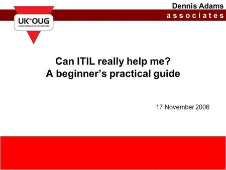 17 November 2006(c) Dennis Adams Associates Limited, 20060http://www.dennisadams.net Can ITIL really help me? A beginner's practical guide 17 November.