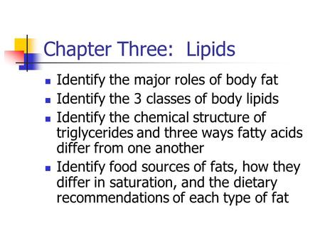 Chapter Three: Lipids Identify the major roles of body fat Identify the 3 classes of body lipids Identify the chemical structure of triglycerides and three.